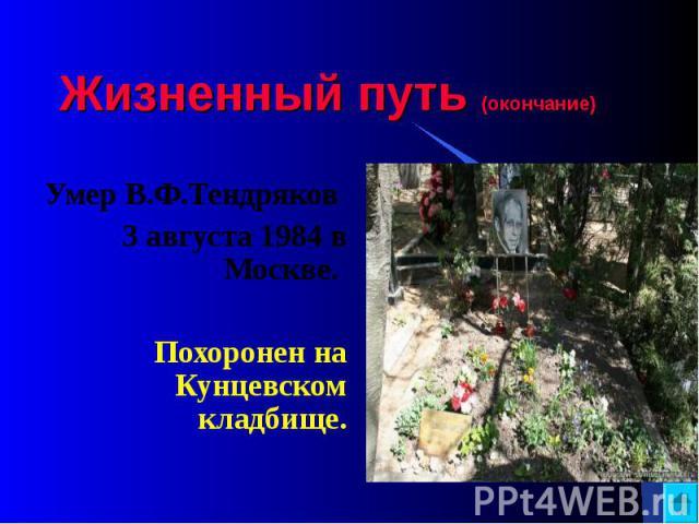 Жизненный путь (окончание) Умер В.Ф.Тендряков 3 августа 1984 в Москве. Похоронен на Кунцевском кладбище.