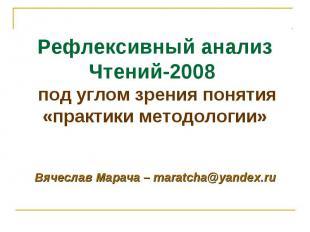 Вячеслав Марача – maratcha@yandex.ru Рефлексивный анализ Чтений-2008 под углом з