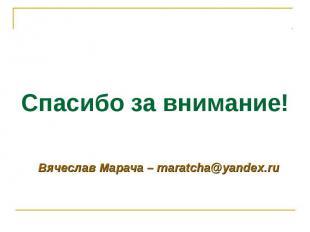 Вячеслав Марача – maratcha@yandex.ru Спасибо за внимание! Вячеслав Марача – mara