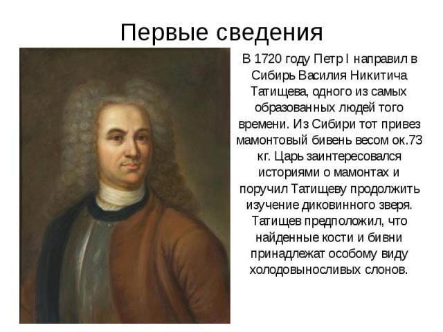 Первые сведения В 1720 году Петр I направил в Сибирь Василия Никитича Татищева, одного из самых образованных людей того времени. Из Сибири тот привез мамонтовый бивень весом ок.73 кг. Царь заинтересовался историями о мамонтах и поручил Татищеву прод…