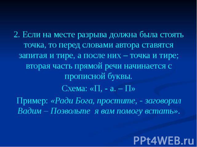 2. Если на месте разрыва должна была стоять точка, то перед словами автора ставятся запитая и тире, а после них – точка и тире; вторая часть прямой речи начинается с прописной буквы. Схема: «П, - а. – П» Пример: «Ради Бога, простите, - заговорил Вад…