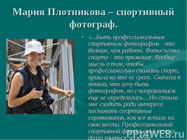 Мария Плотникова – спортивный фотограф. «...Быть профессиональным спортивным фотографом - это больше, чем работа. Фотосъемка спорта - это призвание. Вообще, мысль о том, чтобы профессионально снимать спорт, пришла ко мне не сразу. Сначала я поняла, …