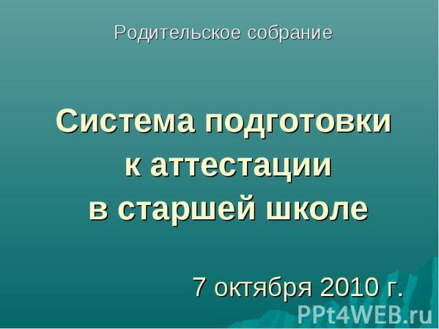 7 октября 2010 г.Родительское собрание Система подготовки к аттестации в старшей школе