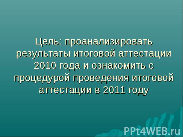 Цель: проанализировать результаты итоговой аттестации 2010 года и ознакомить с процедурой проведения итоговой аттестации в 2011 году