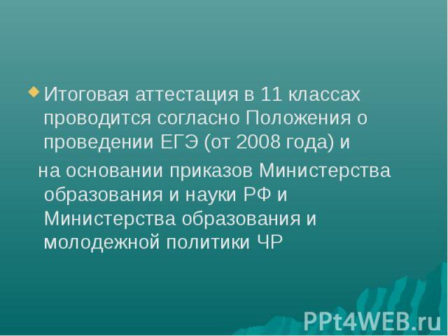 Итоговая аттестация в 11 классах проводится согласно Положения о проведении ЕГЭ (от 2008 года) и на основании приказов Министерства образования и науки РФ и Министерства образования и молодежной политики ЧР