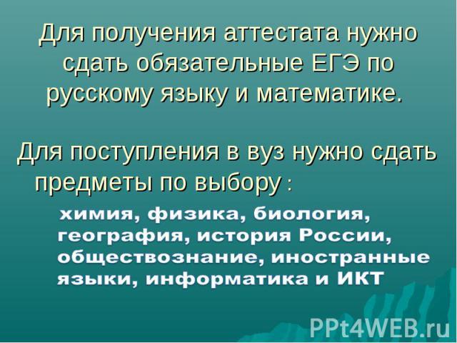 Для получения аттестата нужно сдать обязательные ЕГЭ по русскому языку и математике. Для поступления в вуз нужно сдать предметы по выбору :