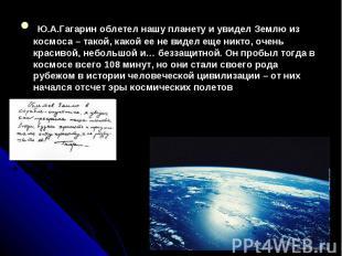 Ю.А.Гагарин облетел нашу планету и увидел Землю из космоса – такой, какой ее не