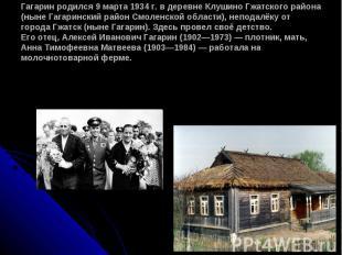 Гагарин родился 9 марта 1934 г. в деревне Клушино Гжатского района (ныне Гагарин