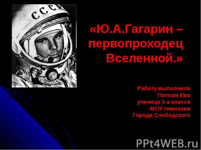 «Ю.А.Гагарин – первопроходец Вселенной.» «Ю.А.Гагарин – первопроходец Вселенной.» Работу выполнила Попова Ева ученица 3-а класса МОУ гимназии Города Слободского