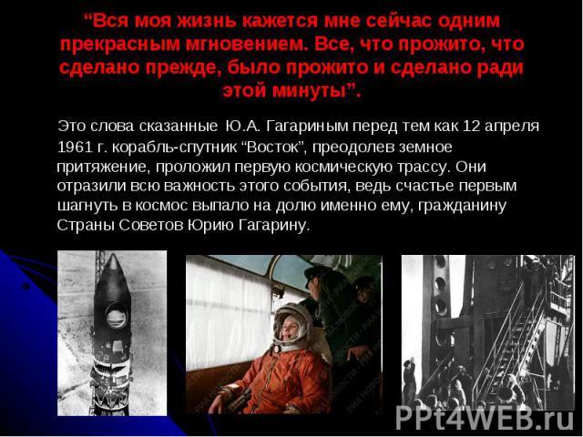 Вся моя жизнь кажется мне сейчас одним прекрасным мгновением. Все, что прожито, что сделано прежде, было прожито и сделано ради этой минуты. Это слова сказанные Ю.А. Гагариным перед тем как 12 апреля 1961 г. корабль-спутник Восток, преодолев земное …