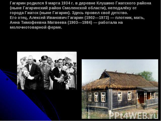 Гагарин родился 9 марта 1934 г. в деревне Клушино Гжатского района (ныне Гагаринский район Смоленской области), неподалёку от города Гжатск (ныне Гагарин). Здесь провел своё детство. Его отец, Алексей Иванович Гагарин (19021973) плотник, мать, Анна …
