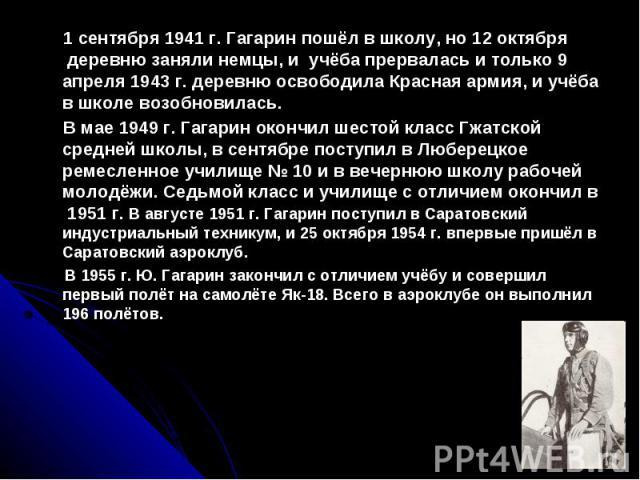 1 сентября 1941 г. Гагарин пошёл в школу, но 12 октября деревню заняли немцы, и учёба прервалась и только 9 апреля 1943 г. деревню освободила Красная армия, и учёба в школе возобновилась. В мае 1949 г. Гагарин окончил шестой класс Гжатской средней ш…
