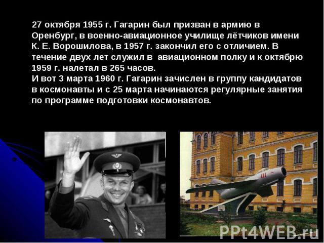 27 октября 1955 г. Гагарин был призван в армию в Оренбург, в военно-авиационное училище лётчиков имени К. Е. Ворошилова, в 1957 г. закончил его с отличием. В течение двух лет служил в авиационном полку и к октябрю 1959 г. налетал в 265 часов. И вот …