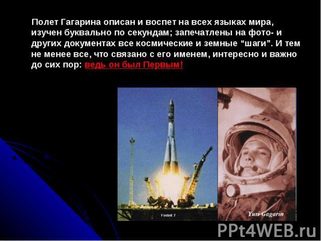 Полет Гагарина описан и воспет на всех языках мира, изучен буквально по секундам; запечатлены на фото- и других документах все космические и земные шаги. И тем не менее все, что связано с его именем, интересно и важно до сих пор: ведь он был Первым!…