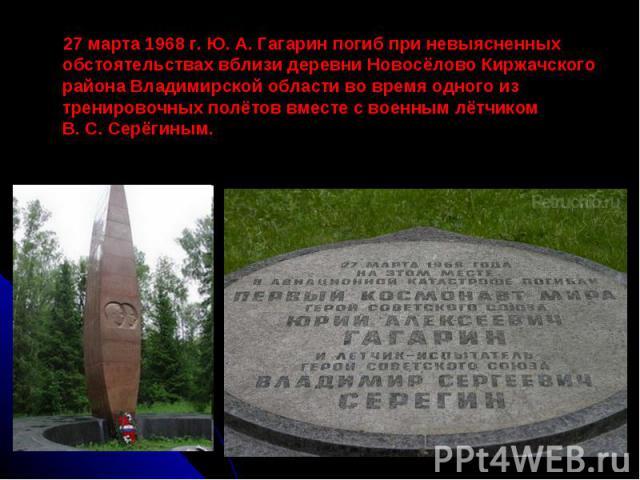 27 марта 1968 г. Ю. А. Гагарин погиб при невыясненных обстоятельствах вблизи деревни Новосёлово Киржачского района Владимирской области во время одного из тренировочных полётов вместе с военным лётчиком В. С. Серёгиным.