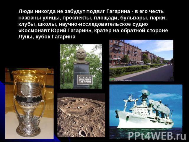 Люди никогда не забудут подвиг Гагарина - Люди никогда не забудут подвиг Гагарина - в его честь названы улицы, проспекты, площади, бульвары, парки, клубы, школы, научно-исследовательское судно «Космонавт Юрий Гагарин», кратер на обратной стороне Лун…