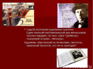 Судьба Булгакова-художника трагична. Единственный опубликованный при жизни роман