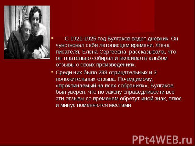 С 1921-1925 год Булгаков ведет дневник. Он чувствовал себя летописцем времени. Жена писателя, Елена Сергеевна, рассказывала, что он тщательно собирал и вклеивал в альбом отзывы о своих произведениях. С 1921-1925 год Булгаков ведет дневник. Он чувств…