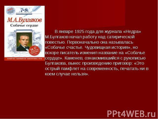 В январе 1925 года для журнала «Недра» М.Булгаков начал работу над сатирической повестью. Первоначально она называлась «Собачье счастье. Чудовищная история», но вскоре писатель изменил название на «Собачье сердце». Каменев, ознакомившийся с рукопись…