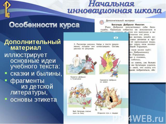 Дополнительный материал иллюстрирует основные идеи учебного текста: сказки и былины, фрагменты из детской литературы, основы этикета