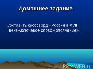 Домашнее задание. Составить кроссворд «Россия в XVII веке»,ключевое слово «ополч
