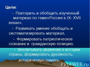 Цели: - Повторить и обобщить изученный материал по теме«Россия в IX- XVII веках»