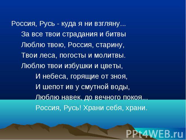 Россия, Русь - куда я ни взгляну... За все твои страдания и битвы Люблю твою, Россия, старину, Твои леса, погосты и молитвы. Люблю твои избушки и цветы, И небеса, горящие от зноя, И шепот ив у смутной воды, Люблю навек, до вечного покоя... Россия, Р…