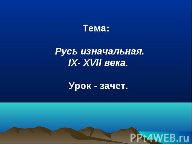 Тема: Русь изначальная. IX- XVII века. Урок - зачет.