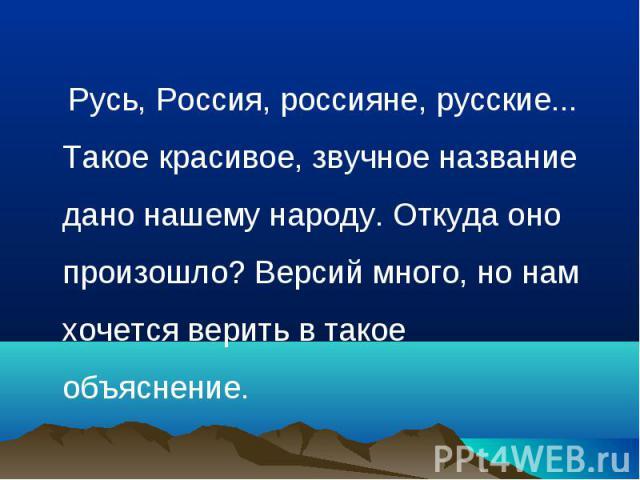Русь, Россия, россияне, русские... Такое красивое, звучное название дано нашему народу. Откуда оно произошло? Версий много, но нам хочется верить в такое объяснение.