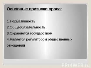 Основные признаки права: 1.Нормативность 2.Общеобязательность 3.Охраняется госуд