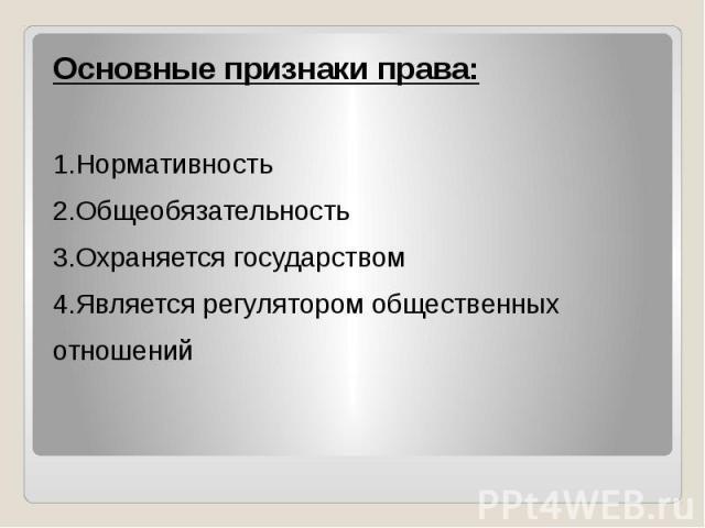 Основные признаки права: 1.Нормативность 2.Общеобязательность 3.Охраняется государством 4.Является регулятором общественных отношений