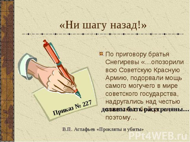«Ни шагу назад!» По приговору братья Снегиревы «…опозорили всю Советскую Красную Армию, подорвали мощь самого могучего в мире советского государства, надругались над честью советского бойца…», поэтому… Приказ 227 должны быть расстреляны… В.П. Астафь…