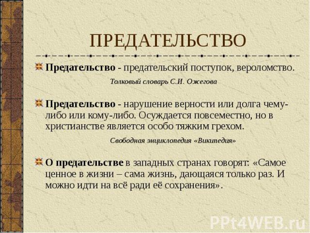 ПРЕДАТЕЛЬСТВО Предательство - предательский поступок, вероломство. Толковый словарь С.И. Ожегова Предательство - нарушение верности или долга чему- либо или кому-либо. Осуждается повсеместно, но в христианстве является особо тяжким грехом. Свободная…