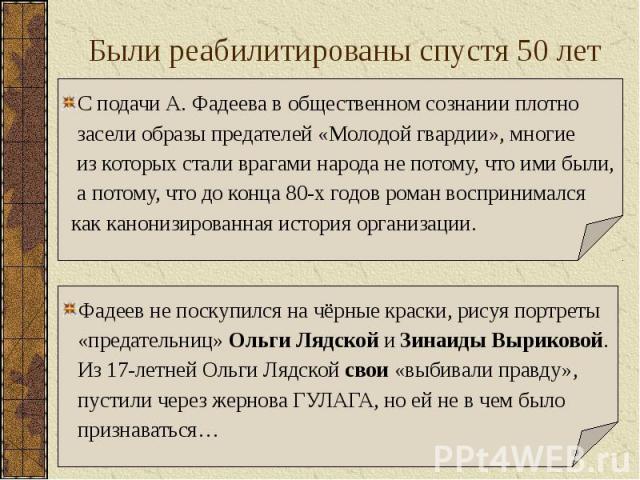 Были реабилитированы спустя 50 лет Фадеев не поскупился на чёрные краски, рисуя портреты «предательниц» Ольги Лядской и Зинаиды Выриковой. Из 17-летней Ольги Лядской свои «выбивали правду», пустили через жернова ГУЛАГА, но ей не в чем было признават…