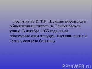 Поступив во ВГИК, Шукшин поселился в общежитии института на Трифоновской улице.