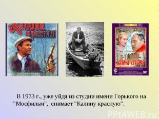"""В 1973 г., уже уйдя из студии имени Горького на """"Мосфильм"""", снимает """"Калину крас"""