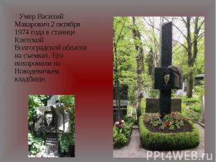 Умер Василий Макарович 2 октября 1974 года в станице Клетской Волгоградской обла