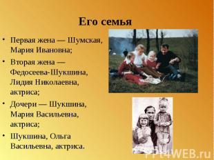 Его семья Первая жена Шумская, Мария Ивановна; Вторая жена Федосеева-Шукшина, Ли