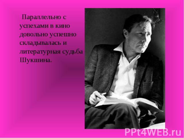Параллельно с успехами в кино довольно успешно складывалась и литературная судьба Шукшина.