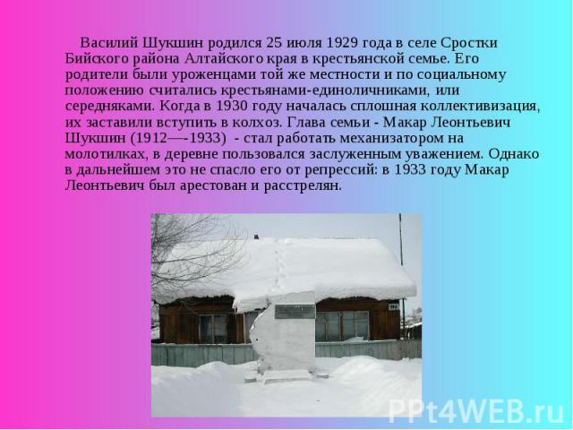 Василий Шукшин родился 25 июля 1929 года в селе Сростки Бийского района Алтайского края в крестьянской семье. Его родители были уроженцами той же местности и по социальному положению считались крестьянами-единоличниками, или середняками. Когда в 193…
