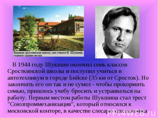 В 1944 году Шукшин окончил семь классов Сросткинской школы и поступил учиться в автотехникум в городе Бийске (35 км от Сросток). Но закончить его он так и не сумел - чтобы прокормить семью, пришлось учебу бросить и устраиваться на работу. Первым мес…