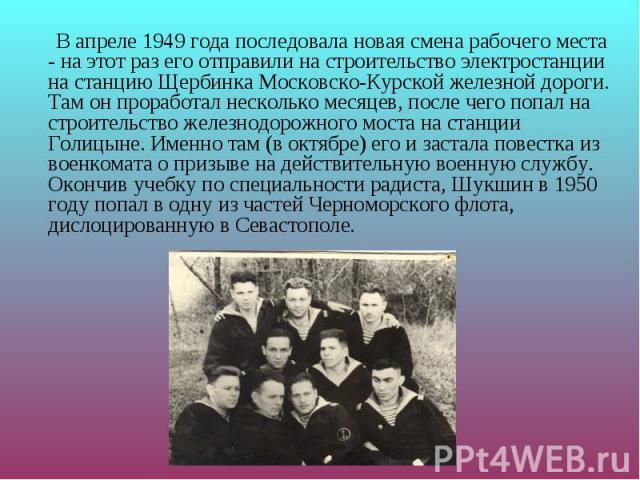 В апреле 1949 года последовала новая смена рабочего места - на этот раз его отправили на строительство электростанции на станцию Щербинка Московско-Курской железной дороги. Там он проработал несколько месяцев, после чего попал на строительство желез…