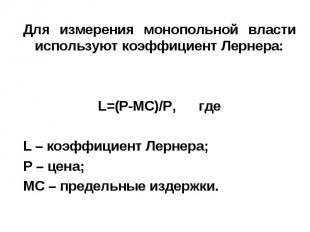 Для измерения монопольной власти используют коэффициент Лернера: L=(P-MC)/P, где