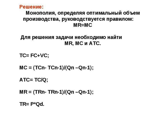 Решение: Монополия, определяя оптимальный объем производства, руководствуется правилом: MR=MC Для решения задачи необходимо найти MR, MC и АТС. ТС= FC+VC; МС = (ТСn- ТСn-1)/(Qn –Qn-1); АТС= ТС/Q; МR = (ТRn- ТRn-1)/(Qn –Qn-1); TR= P*Qd.