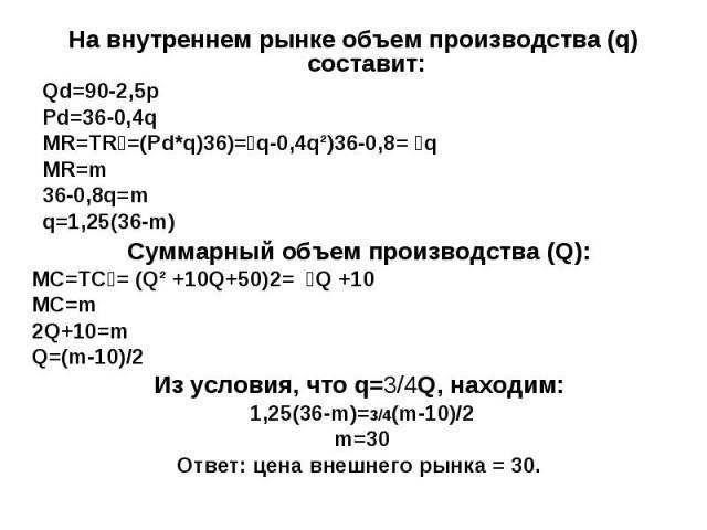 На внутреннем рынке объем производства (q) составит: Qd=90-2,5p Pd=36-0,4q MR=TR ׳ =(Pd*q) ׳ =(36q-0,4q²) ׳ =36-0,8q MR=m 36-0,8q=m q=1,25(36-m) Суммарный объем производства (Q): МС=ТС ׳ = (Q² +10Q+50) ׳ = 2Q +10 MC=m 2Q+10=m Q=(m-10)/2 Из условия, …