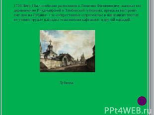 1704 Пётр I был особенно расположен к Леонтию Филипповичу, жаловал его деревнями