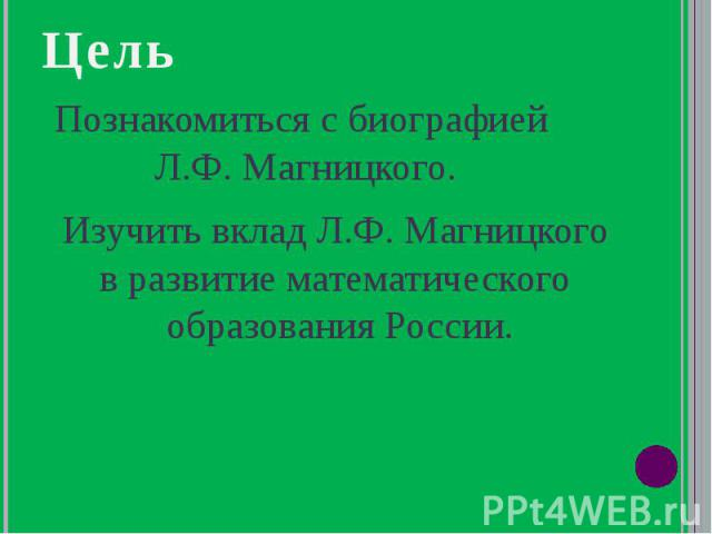 Цель Познакомиться с биографией Л.Ф. Магницкого. Изучить вклад Л.Ф. Магницкого в развитие математического образования России.