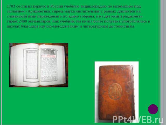 1703 составил первую в России учебную энциклопедию по математике под заглавием «Арифметика, сиречь наука числительная с разных диалектов на славенский язык переведеная и во едино собрана, и на две книги разделена» тираж 2400 экземпляров. Как учебник…