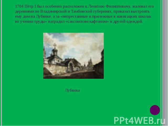 1704 Пётр I был особенно расположен к Леонтию Филипповичу, жаловал его деревнями во Владимирской и Тамбовской губерниях, приказал выстроить ему дом на Лубянке, а за «непрестанные и прилежные в навигацких школах во учении труды» наградил «саксонским …