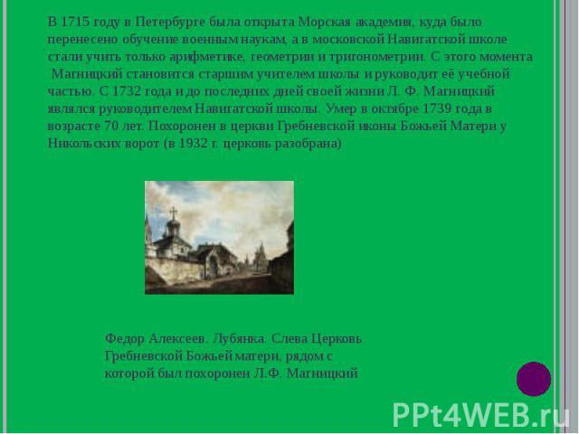 В 1715 году в Петербурге была открыта Морская академия, куда было перенесено обучение военным наукам, а в московской Навигатской школе стали учить только арифметике, геометрии и тригонометрии. С этого момента Магницкий становится старшим учителем шк…